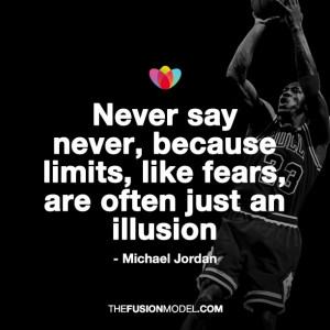 Never say never, because limits like fears, are often just an illusion ...