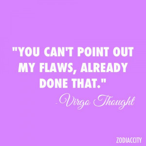 "... You can't point out my flaws, already done that."" ~ Virgo Thought"