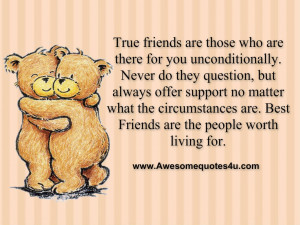 True friends are those who are there for you unconditionally. Never do ...