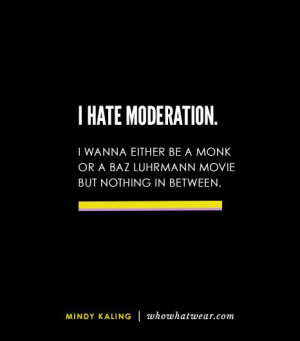 hate moderation. I wanna either be a monk or a Baz Luhrmann movie ...