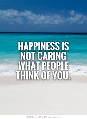 Happiness is not caring what people think of you Picture Quote #1