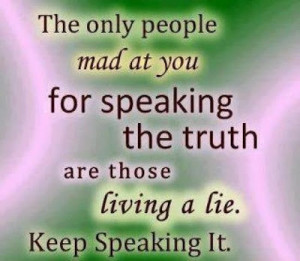 The only people mad at you for speaking the truth are those living a ...