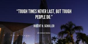 "Tough times never last, but tough people do."""