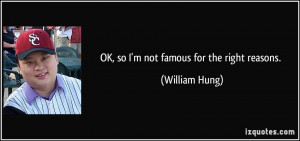 OK, so I'm not famous for the right reasons. - William Hung