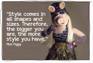 And now, I leave you with this fabulous quote from Miss Piggy!