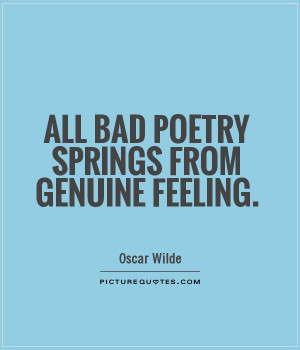All bad poetry springs from genuine feeling. Picture Quote #1