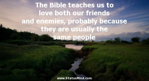 The Bible teaches us to love both our friends and enemies, probably ...