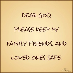 ... God, please keep my #family, #friends, and loved ones safe. #prayer