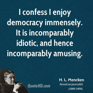 confess I enjoy democracy immensely. It is incomparably idiotic, and ...