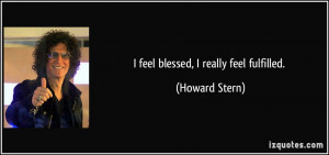 feel blessed, I really feel fulfilled. - Howard Stern