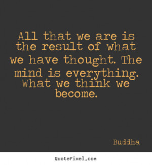 ... we have thought. The mind is everything. What we think we become