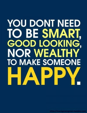 ... need to be smart, good looking, nor wealthy to make someone happy