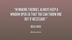 In making theories, always keep a window open so that you can throw ...