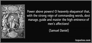 ... and master the high eminence of men's affections! - Samuel Daniel