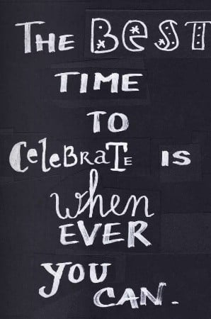 The Best Time to Celebrate is Whenever You Can