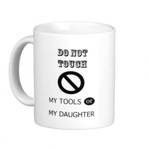 Do NOT TOUCH MY TOOLS OR MY DAUGHTER Coffee Mugs