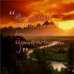 Quotes Picture: live each day to the fullest , we don't know what ...