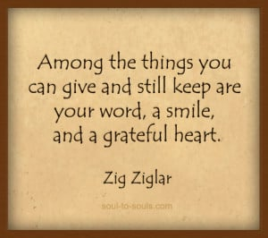 ... can give and still keep are your word, a smile, and a grateful heart