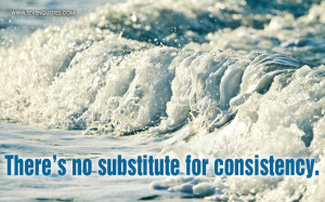 There's no substitute for consistency.