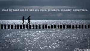 Hold my hand and i'll take you there, somehow, someday, somewhere.
