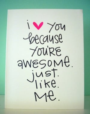 love you because you're awesome. Just. Like. Me. via inspiration ...