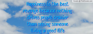 Happiness is the best revenge, because nothing drives people crazier ...