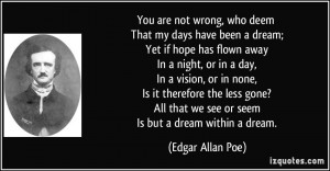 that we see or seem Is but a dream within a dream. - Edgar Allan Poe ...