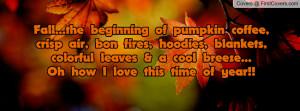 Fall...the beginning of pumpkin coffee, crisp air, bon fires, hoodies ...