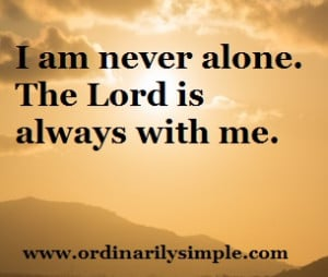 am never alone. The lord is always with me