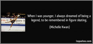 When I was younger, I always dreamed of being a legend, to be ...