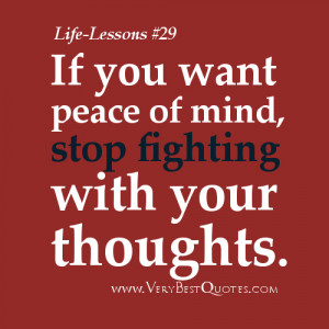 Life Lesson Quotes - If you want peace of mind, stop fighting with ...