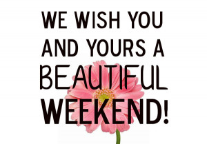 We wish you and yours a beautiful weekend !