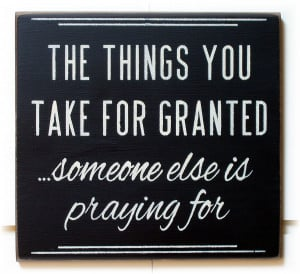 The Things You Take for Granted, Someone Else is Praying For