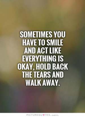 ... everything is okay, hold back the tears and walk away Picture Quote #1