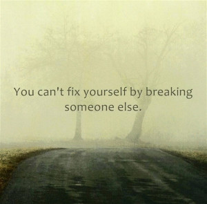Quote You can not fix yourself by breaking someone else