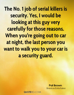 The No. 1 job of serial killers is security. Yes, I would be looking ...