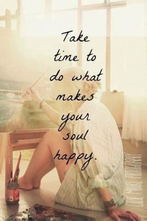 Take time to do what makes your soul happy. - Happy time quote