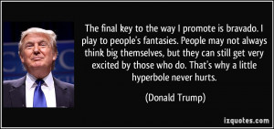 ... who do. That's why a little hyperbole never hurts. - Donald Trump