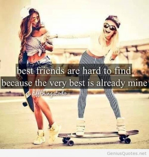 Best friends are hard to find because the very best is already mine.