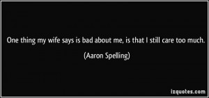 ... says is bad about me, is that I still care too much. - Aaron Spelling