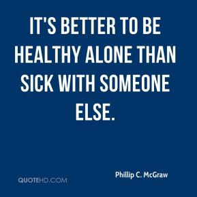 ... McGraw - It's better to be healthy alone than sick with someone else