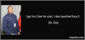 got Ice Cube his start. I also launched Eazy-E. - Dr. Dre