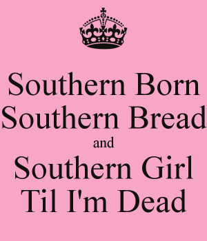 southern-born-southern-bread-and-southern-girl-til-i-m-dead