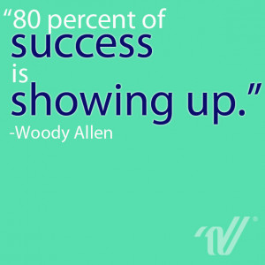 80 percent of success is showing up.