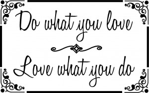 Do what you love. Love what you do. ~18 1/2 x 11 1/2