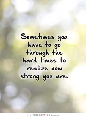 ... through the hard times to realize how strong you are Picture Quote #1