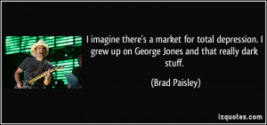 ... grew up on George Jones and that really dark stuff. - Brad Paisley