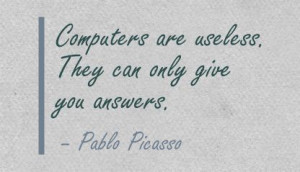 Computers are Useless.They Can only Give You Answer ~ Art Quote