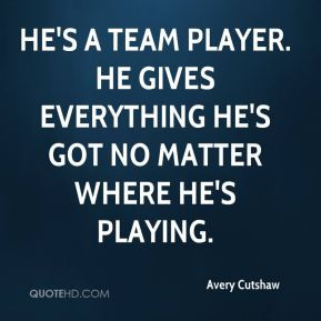 He's a team player. He gives everything he's got no matter where he's ...