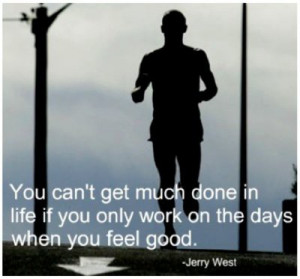 ... life if you only work on the days when you feel good. – Jerry West